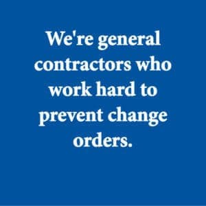 We're general contractors who work hard to avoid change orders.