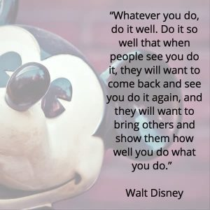 a quote from walt disney - whatever you do, do it well. do it so well that when people see you do it, they will want to come back and see you do it again, and they will want to bring others and show them how well you do what you do.